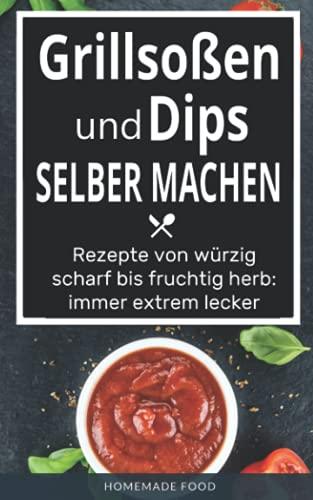 Grillsoßen und Dips selber machen: Rezepte von würzig scharf bis fruchtig herb: immer extrem...