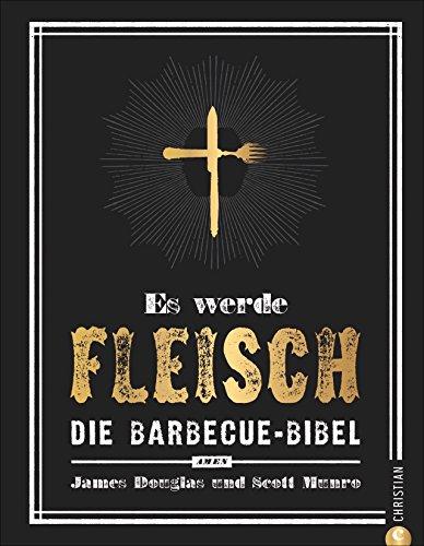 Grillen: Es werde Fleisch. Die Barbecue-Bibel. Das ultimative Fleisch-Kochbuch fürs perfekte BBQ....