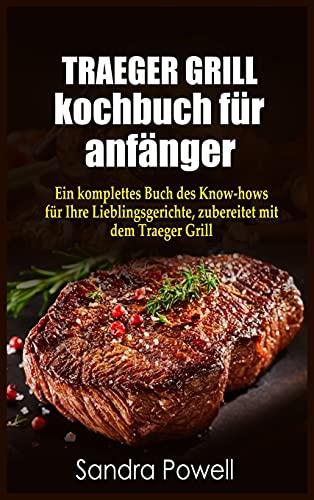 TRAEGER GRILL KOCHBUCH für anfänger: Ein komplettes Buch des Know- hows für Ihre...