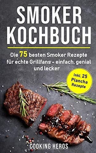 Smoker Kochbuch: Die 75 besten Smoker Rezepte für echte Grillfans - einfach, genial und lecker...