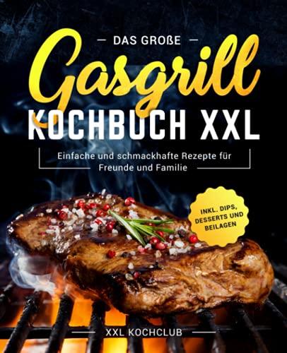 Das große Gasgrill Kochbuch XXL: Einfache und schmackhafte Rezepte für Freunde und Familie inkl....