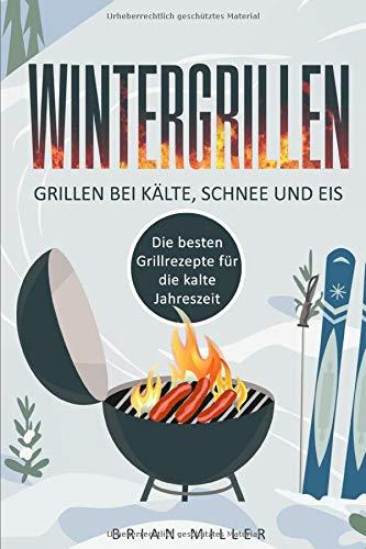 Wintergrillen - Grillen bei Kälte, Schnee und Eis: Die besten Grillrezepte für die kalte...