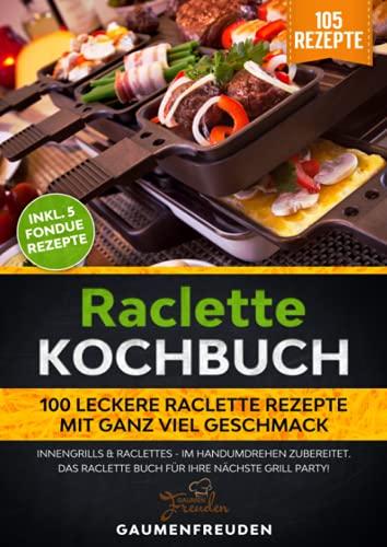 Raclette Kochbuch - 100 leckere Raclette Rezepte mit ganz viel Geschmack: Innengrills & Raclettes -...