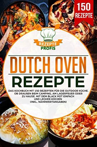 Dutch Oven Rezepte: Das Kochbuch mit 150 Rezepten für die Outdoor Küche. Ob draußen beim Camping,...