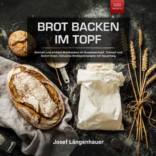 Brot Backen im Topf: Schnell und einfach Brotbacken im Gusseisentopf, Tontopf und Dutch Oven....