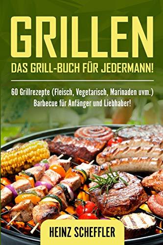 Grillen: Das Grill-Buch für jedermann! 60 Grillrezepte (Fleisch, Vegetarisch, Marinaden uvm.)...