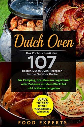 Dutch Oven: Das Kochbuch mit den 107 besten Dutch Oven Rezepten für die Outdoor Küche. Für...