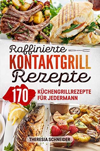 Raffinierte Kontaktgrill Rezepte: Das Kochbuch mit 170 Küchengrillrezepten für jedermann. Hier ist...