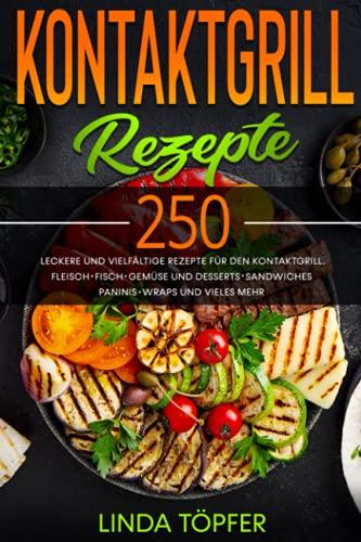 Kontaktgrill Rezepte: 250 leckere und vielfältige Rezepte für den Kontaktgrill. Fleisch, Fisch,...
