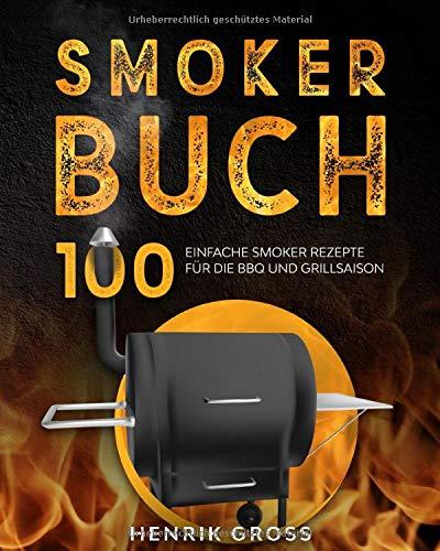 Smoker Buch: 100 einfache Smoker Rezepte für die BBQ und Grillsaison. (Smoker Kochbuch, Band 1)