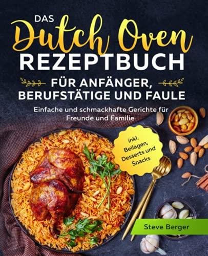 Das Dutch Oven Rezeptbuch für Anfänger, Berufstätige und Faule: Einfache und schmackhafte...